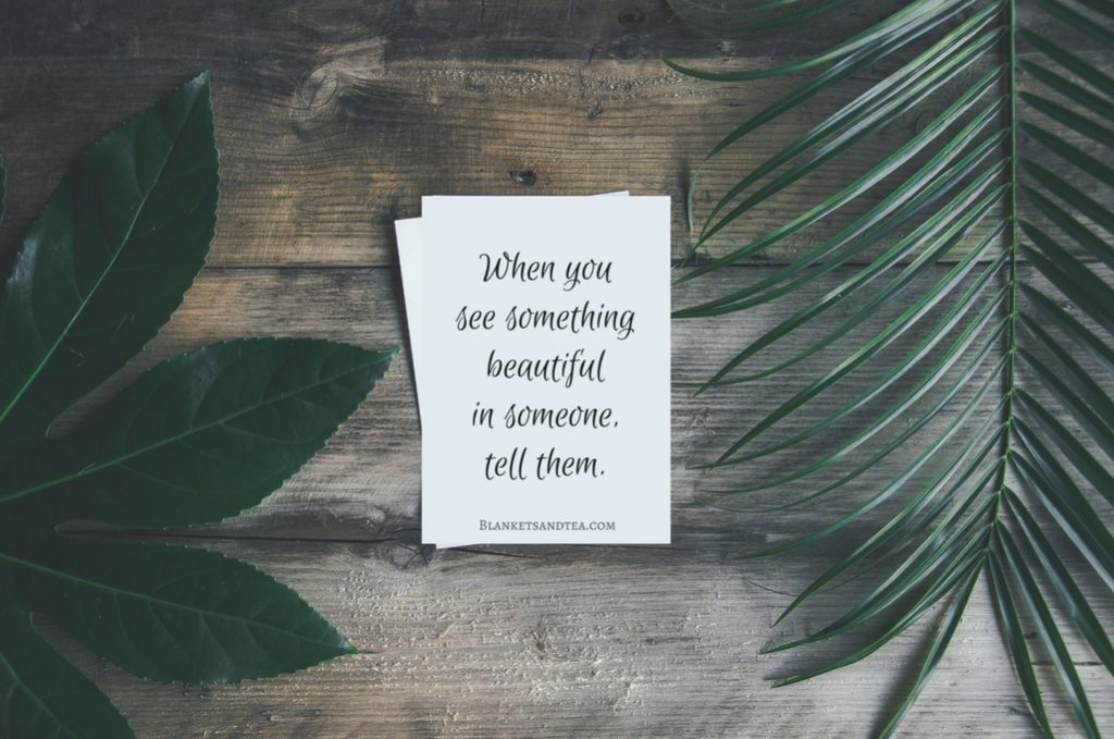 When you see something beautiful in someone tell them.