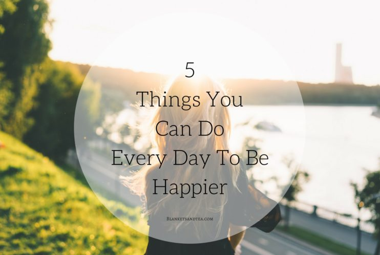 5 Things You Can Do Every Day To Be Happier